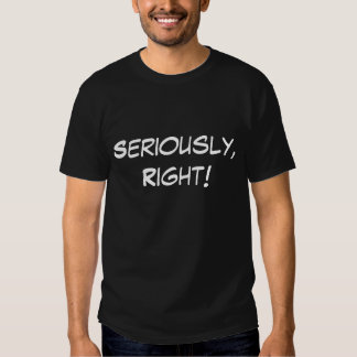 Seriously, Right! T-shirts