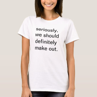 seriously, we should definitely make out. T-Shirt