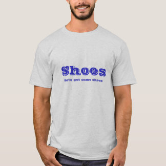 Shoes, Let's get some shoes T-Shirt