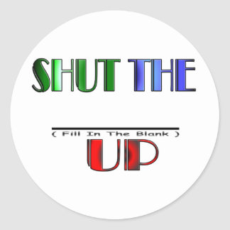 SHUT THE (Fill In The Blank) UP Round Sticker