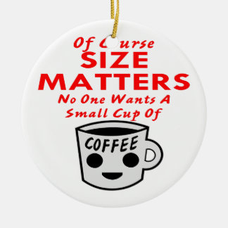 Size Matters No One Wants A Small Cup Of Coffee Christmas Ornament