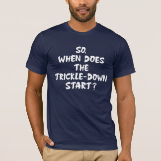 So, When Does The Trickle-Down Start? T-Shirt