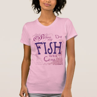 Some day my Fish will come Tee Shirt