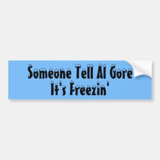 Someone Tell Al Gore It s Freezin Bumper Stickers