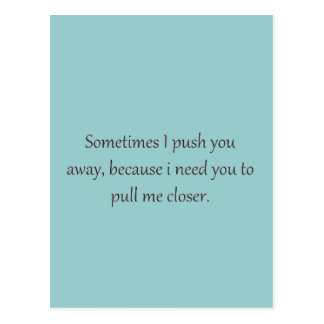 Sometimes I Push You away, Because I Need you to p Postcard