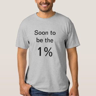 Soon to be the 1% t shirts