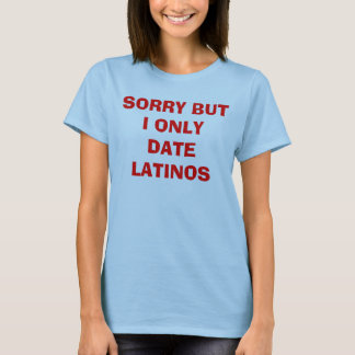 SORRY BUT I ONLY DATE LATINOS T-Shirt