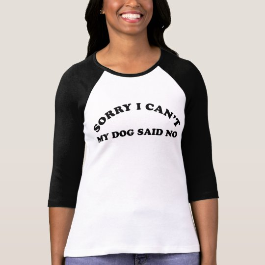 Sorry I Can't My Dog Said No T-Shirt