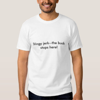 Stingy jerk--the buck stops here! t-shirts