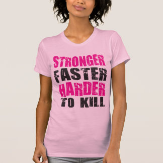 Stronger, Faster, Harder to Kill - Shirt
