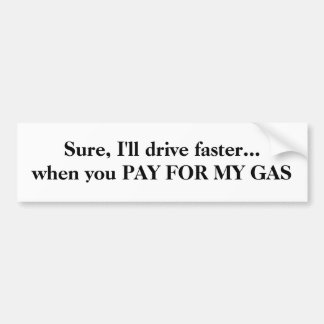 Sure, I'll drive faster... when you PAY FOR MY GAS Bumper Sticker