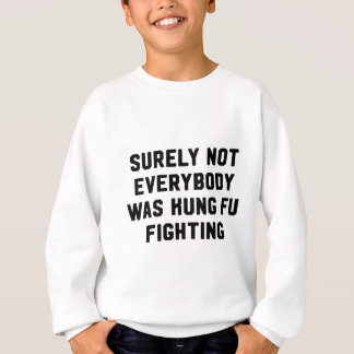 Surely not everybody was kung fu fighting sweatshirt