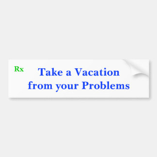 Take a Vacation from your Problems, Rx Bumper Sticker