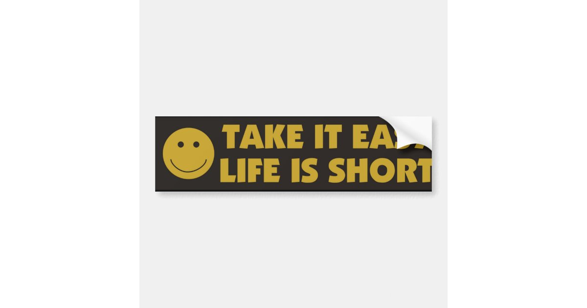 take it easy life is short bumper sticker zazzle. Black Bedroom Furniture Sets. Home Design Ideas