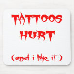 Tattoos Hurt   (And I Like It) Mouse Pad