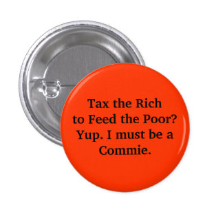 Tax the Rich to Feed the Poor? Yup. I must be a... 3 Cm Round Badge