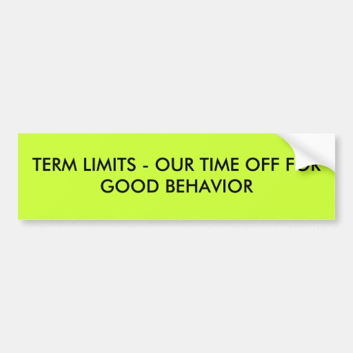 TERM LIMITS - OUR TIME OFF FOR GOOD BEHAVIOR BUMPER STICKERS
