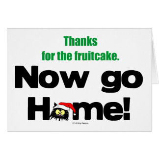 """Thanks for the Fruitcake...Now GO HOME!"" Card"
