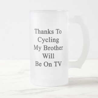 Thanks To Cycling My Brother Will Be On TV 16 Oz Frosted Glass Beer Mug