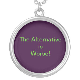 The Alternative is Worse! Necklace