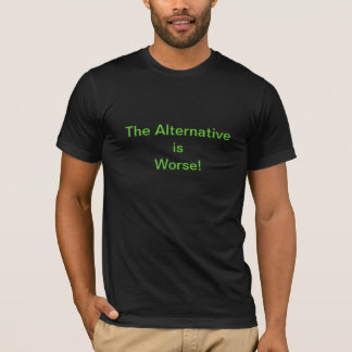 The Alternative is Worse! T-Shirt