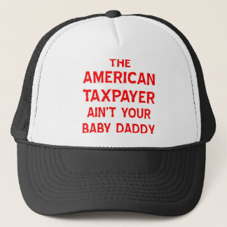 The American Taxpayer Ain't Your Baby Daddy Trucker Hat