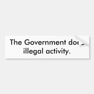 The Government does illegal activity Bumper Stickers