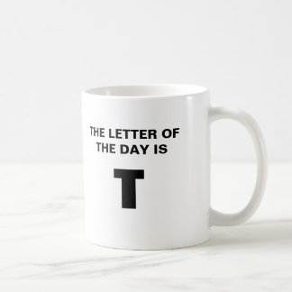 THE LETTER OF THE DAY IS T COFFEE MUG