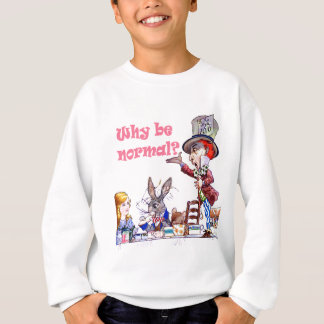 """The Mad Hatter Asks Alice, """"Why Be Normal?"""" Sweatshirt"""