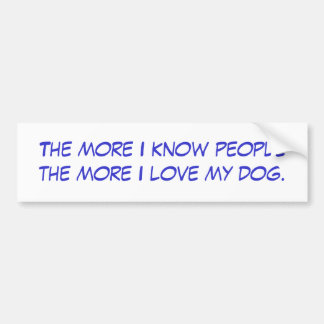 The more I know people the more I love my dog. Bumper Sticker