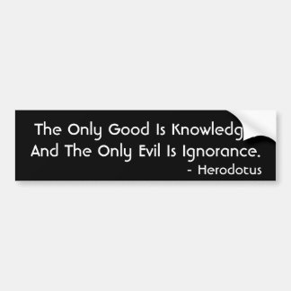 The Only Good Is Knowledge... Car Bumper Sticker