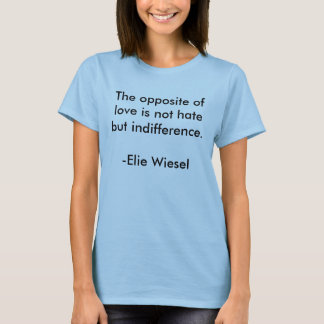 The opposite of love is not hate but indifferen... T-Shirt