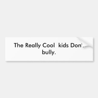 The Really Cool  kids Don't bully. Bumper Sticker