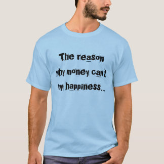 The reason why money can't buy happiness... T-Shirt