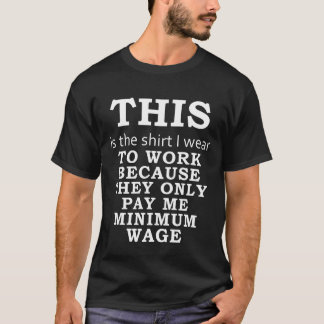 The Shirt I Wear Because They Pay Minimum Wage -dk