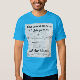 The truest nature... (fill the blanks) t-shirts