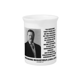 Theodore Roosevelt Morally Treasonable Quote Pitcher