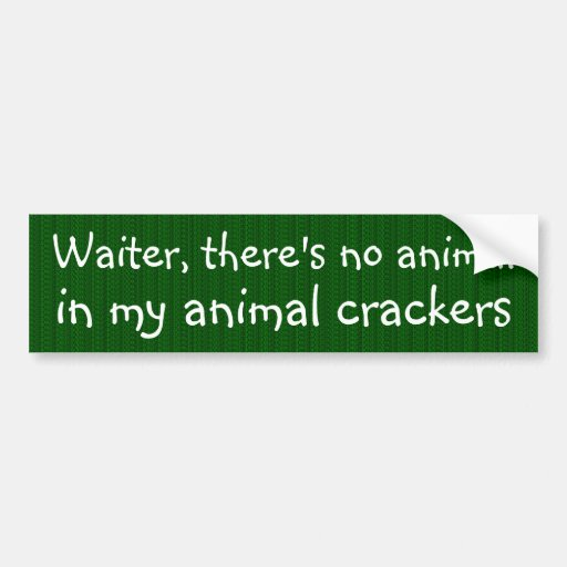 There's no animal in my animal crackers bumper stickers