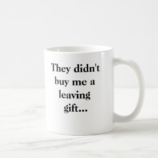 They didn't buy me a leaving gift... coffee mug