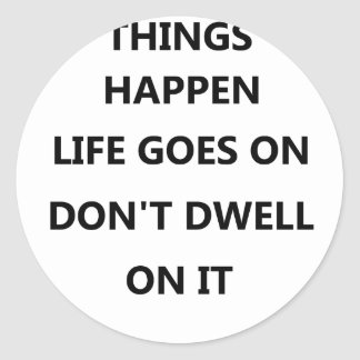 things happen life goes no don't dwell on classic round sticker