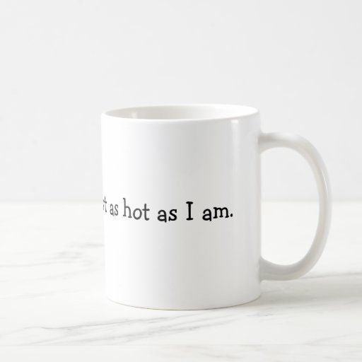 This coffee is almost as hot as I am. Mug