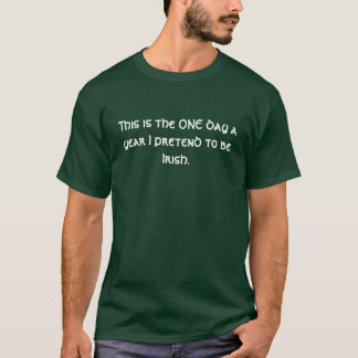 This is the ONE day a year I pretend to be Irish. T-Shirt