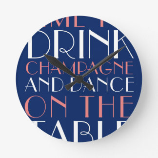Time to Drink Champagne and Dance on the Table Round Clock