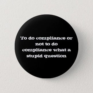 To do compliance or not to do compliance what a... 6 cm round badge