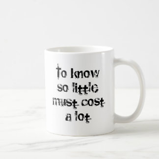 To Know So Little Must Cost A Lot Coffee Mug