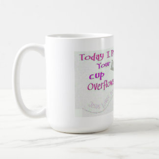 Today I pray your cup overflows... Coffee Mug
