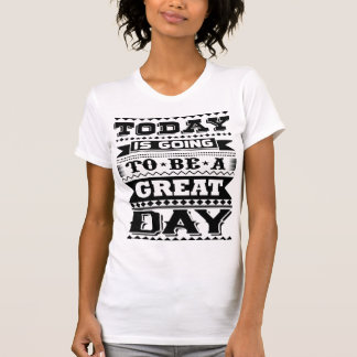 Today Is Going To Be A Great Day (Motivational) T-Shirt