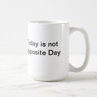Today is not Opposite Day Mug
