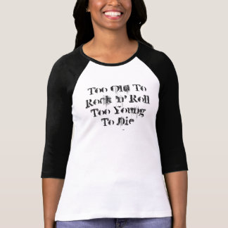 Too Old To Rock 'n' Roll Too Young To Die T Shirt