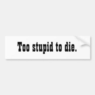 Too Stupid to Die Bumper Sticker